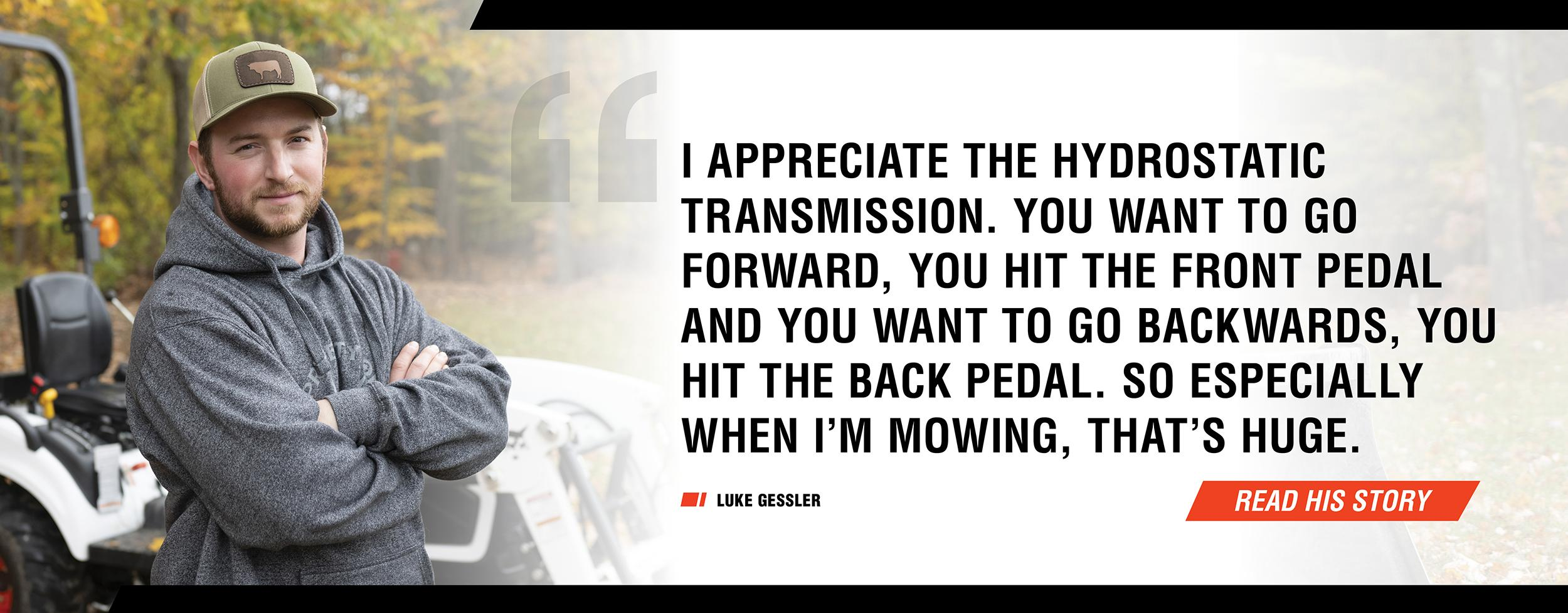 Bobcat Customer Luke Gessler In Front Of Compact Tractor With Quote - 'I appreciate the hydrostatic transmission. You want to go forward, you hit the front pedal and you want to go backwards, you hit the back pedal. So especially when I'm mowing, that's h